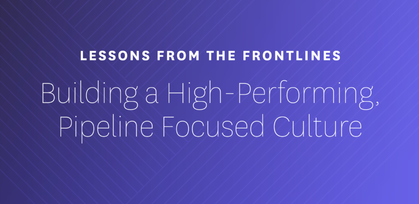 Lessons from the Frontlines - Building a High-Performing, Pipeline Focused Culture
