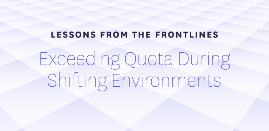 Lessons from the Frontlines - Exceeding Quota During Shifting Environments