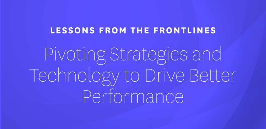 Lessons from the Frontlines - Pivoting Strategies and Technology to Drive Better Performance